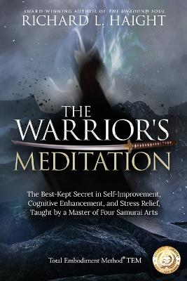 The Warrior's Meditation: The Best-Kept Secret in Self-Improvement, Cognitive Enhancement, and Stress Relief, Taught by a Master of Four Samurai Arts by Richard L Haight