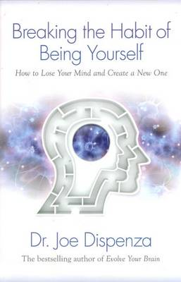 Breaking the Habit of Being Yourself: How to Lose Your Mind and Create Anew One by Joe Dispenza