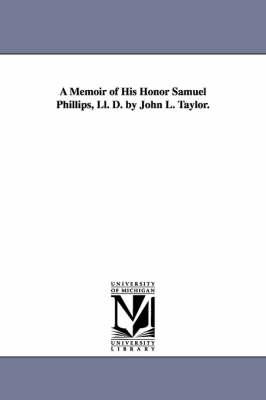 A Memoir of His Honor Samuel Phillips, LL. D. by John L. Taylor. by John L (John Lord) Taylor