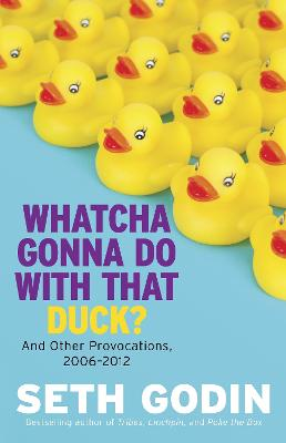 Whatcha Gonna Do With That Duck? by Seth Godin