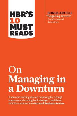 """HBR's 10 Must Reads on Managing in a Downturn (with bonus article """"Reigniting Growth"""" By Chris Zook and James Allen) by Harvard Business Review"""