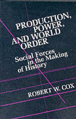 Production Power and World Order: Social Forces in the Making of History by Robert Cox