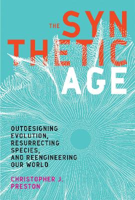 The Synthetic Age: Outdesigning Evolution, Resurrecting Species, and Reengineering Our World by Christopher J. Preston