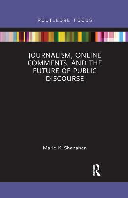 Journalism, Online Comments, and the Future of Public Discourse by Marie K. Shanahan