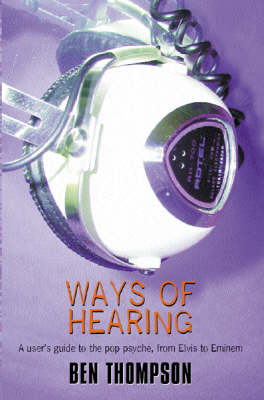 Ways of Hearing: A User's Guide to the Pop Psyche, from Elvis to Eminem by Ben Thompson