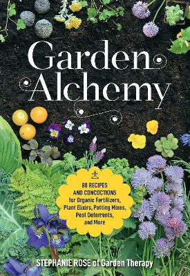 Garden Alchemy: 80 Recipes and Concoctions for Organic Fertilizers, Plant Elixirs, Potting Mixes, Pest Deterrents, and More by Stephanie Rose