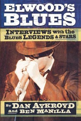 Elwood's Blues: Interviews with the Blues Legends & Stars by Dan Aykroyd