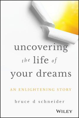 Uncovering the Life of Your Dreams by Bruce D. Schneider
