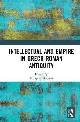 Intellectual and Empire in Greco-Roman Antiquity by Philip R. Bosman