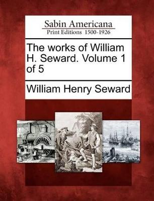 The Works of William H. Seward. Volume 1 of 5 by William Henry Seward
