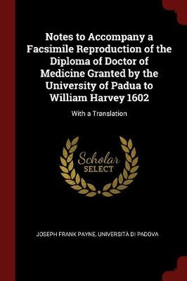Notes to Accompany a Facsimile Reproduction of the Diploma of Doctor of Medicine Granted by the University of Padua to William Harvey 1602 by Joseph Frank Payne