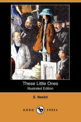 These Little Ones (Illustrated Edition) (Dodo Press) by E Nesbit