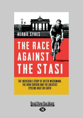 The Race Against the Stasi: The Incredible True Story of Dieter Wiedemann, the Iron Curtain and the Greatest Cycling Race on Earth by Herbie Sykes