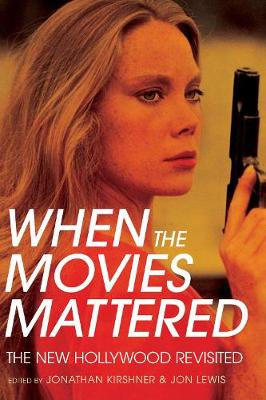 When the Movies Mattered: The New Hollywood Revisited by Jonathan Kirshner