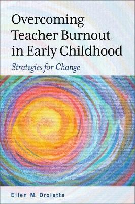 Overcoming Teacher Burnout in Early Childhood: Strategies for Change by Ellen M. Drolette