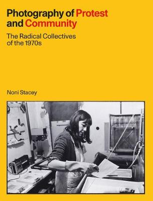 Photography of Protest and Community: The Radical Collectives of the 1970s by Noni Stacey