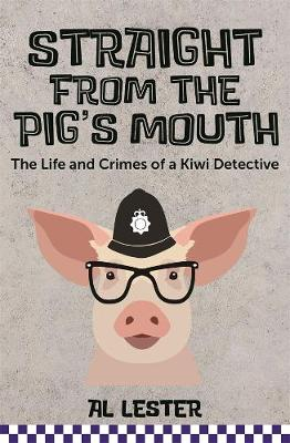 Straight from the Pig's Mouth: The Life and Crimes of a Kiwi Detective by Al Lester