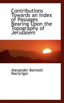 Contributions Towards an Index of Passages Bearing Upon the Topography of Jerusalem by Alexander Bennett Macgrigor