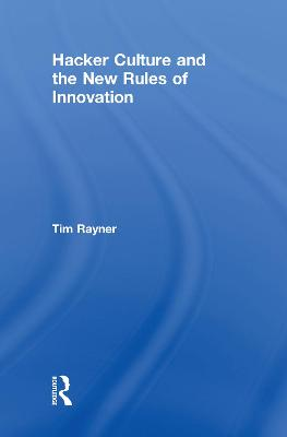 Hacker Culture and the New Rules of Innovation by Tim Rayner