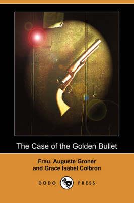 Case of the Golden Bullet (Dodo Press) by Frau Auguste Groner