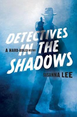 Detectives in the Shadows: A Hard-Boiled History by Susanna Lee