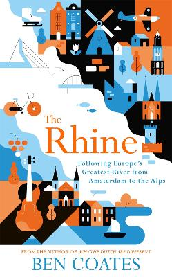 The Rhine: Following Europe's Greatest River from Amsterdam to the Alps by Ben Coates