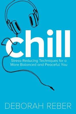 Chill: Stress-Reducing Techniques for a More Balanced, Peaceful You by Deborah Reber