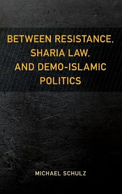 Between Resistance, Sharia Law, and Demo-Islamic Politics book