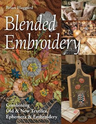 Blended Embroidery: Combining Old & New Textiles, Ephemera & Embroidery by Brian Haggard