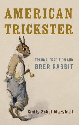 American Trickster: Trauma, Tradition and Brer Rabbit by Emily Zobel Marshall