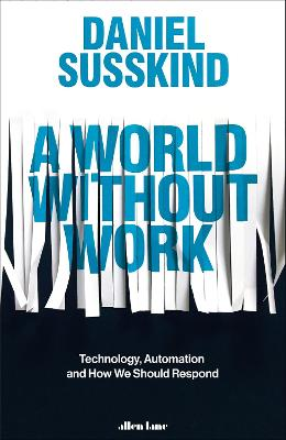 A World Without Work: Technology, Automation and How We Should Respond by Daniel Susskind