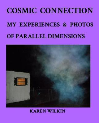 Cosmic Connection My Experiences and Photos of Parallel dimensions by Karen Wilkin