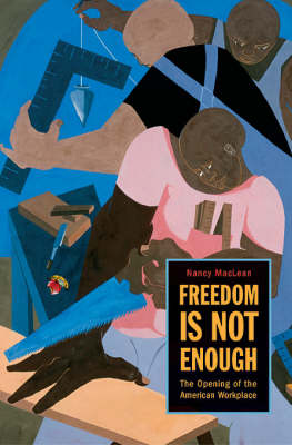 Freedom Is Not Enough: The Opening of the American Workplace by Nancy MacLean