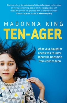 Ten-ager: What your daughter needs you to know about the transition from child to teen by Madonna King
