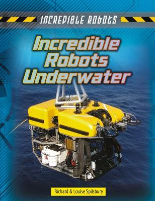 Incredible Robots Underwater by Louise Spilsbury