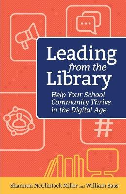 Leading from the Library: Help Your School Community Thrive in the Digital Age by Shannon Miller McClintock