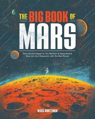 The Big Book of Mars: From Ancient Egypt to The Martian, A Deep-Space Dive into Our Obsession with the Red Planet by Marc Hartzman
