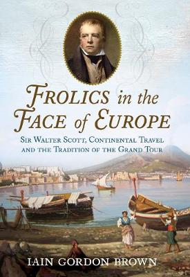 Frolics in the Face of Europe: Sir Walter Scott, Continental Travel and the Tradition of the Grand Tour by Iain Gordon Brown