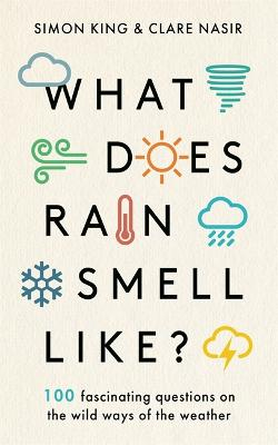 What Does Rain Smell Like?: Discover the fascinating answers to the most curious weather questions from two expert meteorologists by Simon King