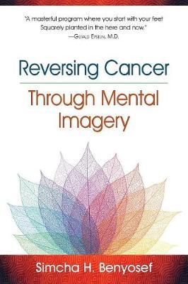 Reversing Cancer Through Mental Imagery by Simcha H Benyosef