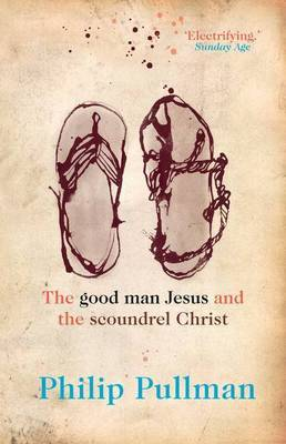 Good Man Jesus And The Scoundrel Christ by Philip Pullman