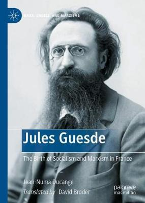 Jules Guesde: The Birth of Socialism and Marxism in France by David Broder