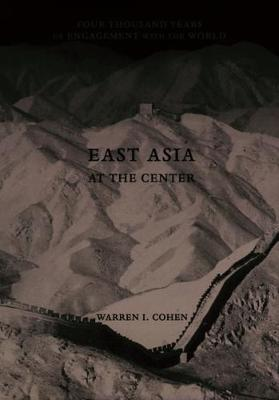East Asia at the Center: Four Thousand Years of Engagement with the World by Warren I. Cohen