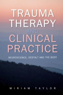 Trauma Therapy and Clinical Practice: Neuroscience, Gestalt and the Body by Miriam S. Taylor