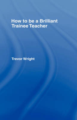 How to be a Brilliant Trainee Teacher by Trevor Wright