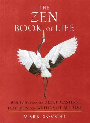 The Zen Book of Life: Wisdom from the Great Masters, Teachers, and Writers of All Time by Mark Zocchi