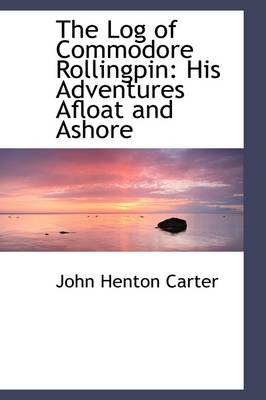 The Log of Commodore Rollingpin: His Adventures Afloat and Ashore by John Henton Carter