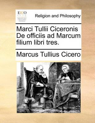 Marci Tullii Ciceronis de Officiis Ad Marcum Filium Libri Tres. by Marcus Tullius Cicero