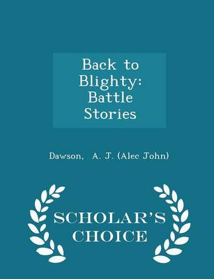 Back to Blighty: Battle Stories - Scholar's Choice Edition by John A. Dawson