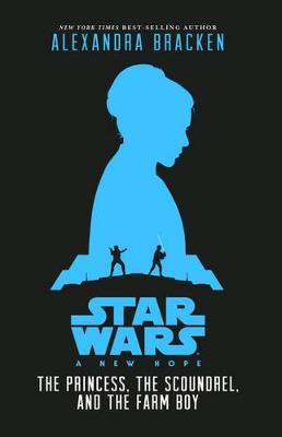 Star Wars A New Hope: The Princess, the Scoundrel and the Farm Boy by Alexandra Bracken